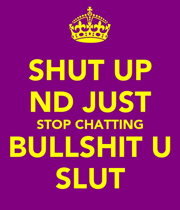 SHUT UP ND JUST STOP CHATTING BULLSHIT U SLUT