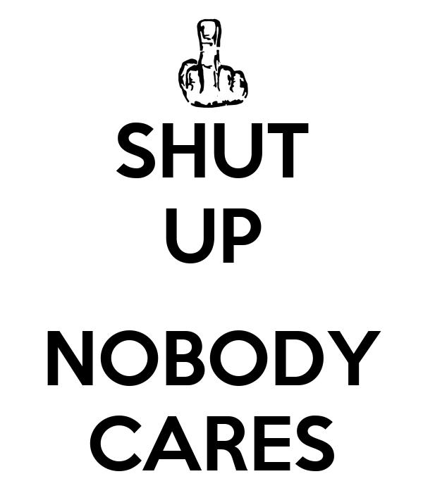 SHUT UP  NOBODY CARES