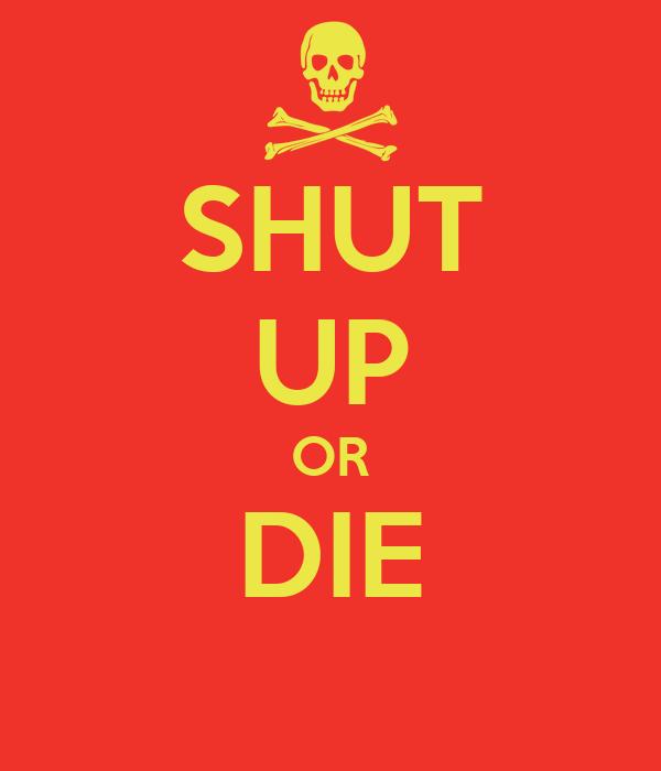 SHUT UP OR DIE