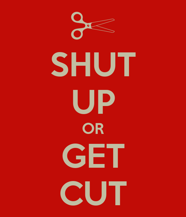 SHUT UP OR GET CUT