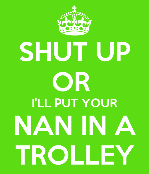 SHUT UP OR  I'LL PUT YOUR NAN IN A TROLLEY