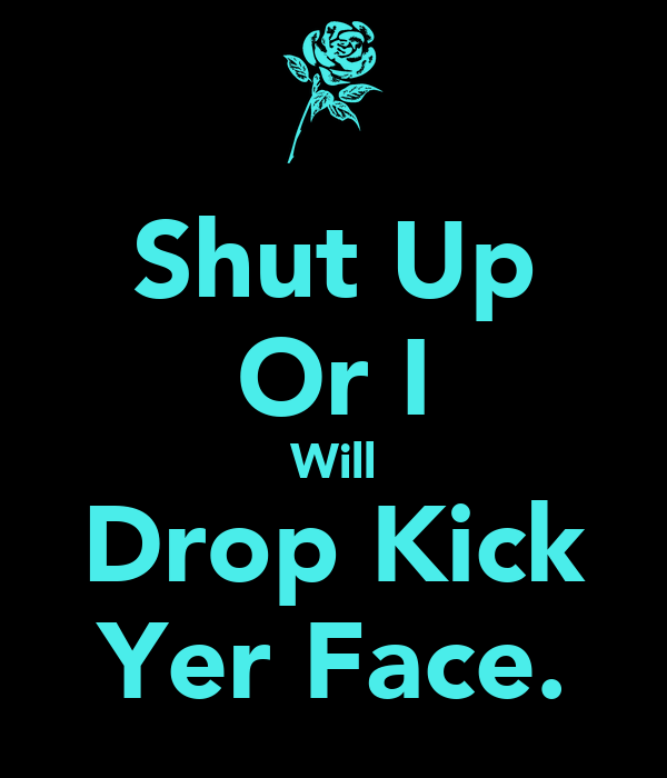 Shut Up Or I Will Drop Kick Yer Face.