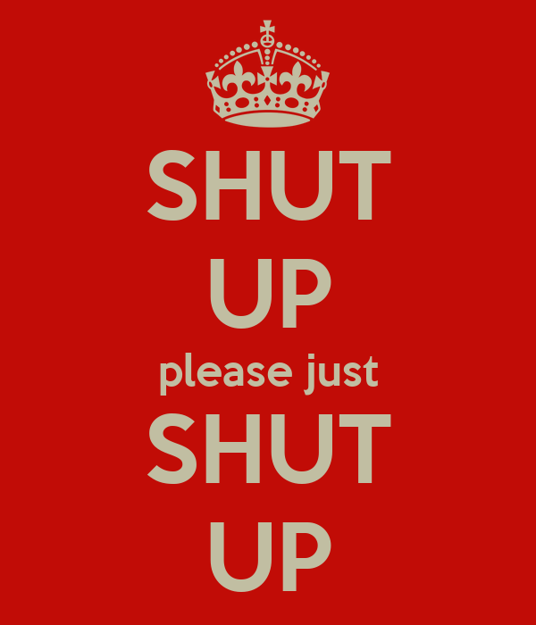 SHUT UP please just SHUT UP