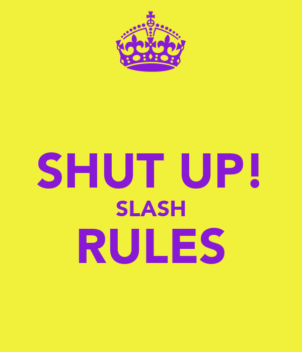 SHUT UP! SLASH RULES