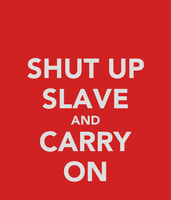 SHUT UP SLAVE AND CARRY ON