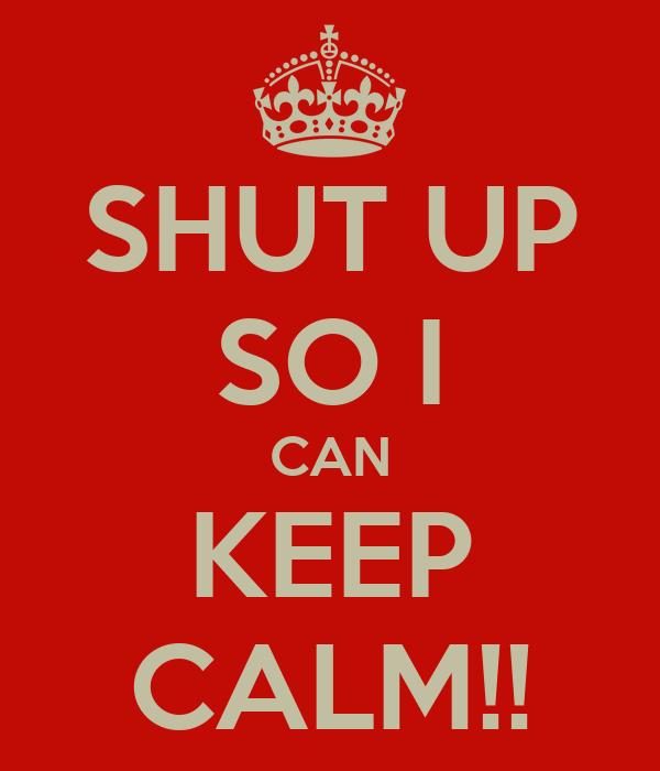 SHUT UP SO I CAN KEEP CALM!!