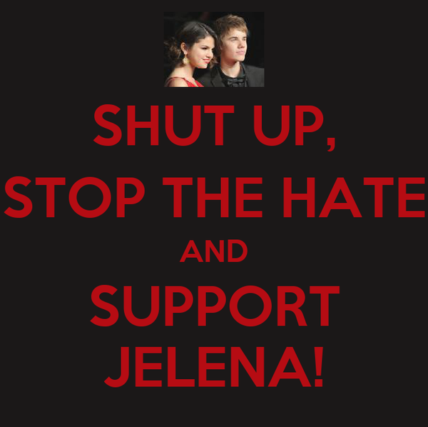SHUT UP, STOP THE HATE AND SUPPORT JELENA!