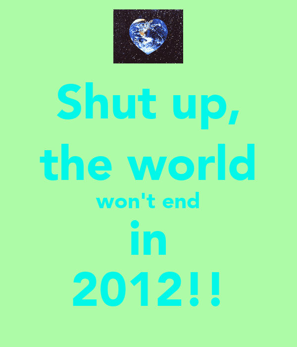 Shut up, the world won't end in 2012!!