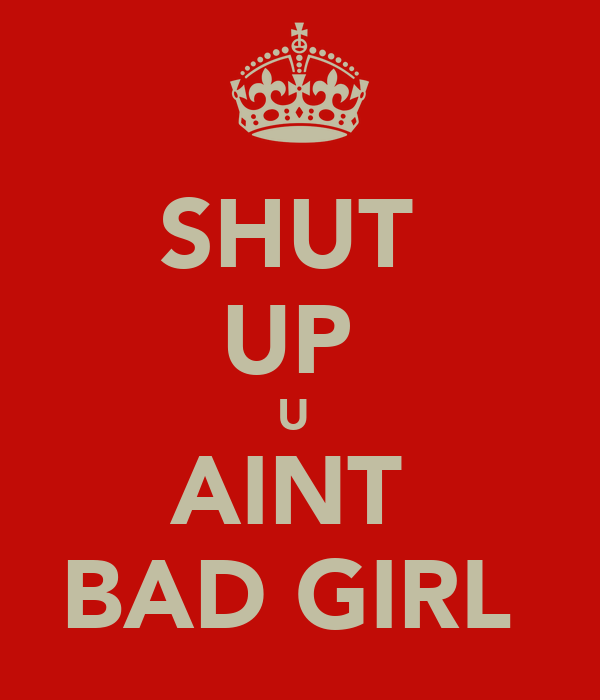 SHUT  UP  U  AINT  BAD GIRL