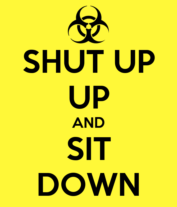 SHUT UP UP AND SIT DOWN