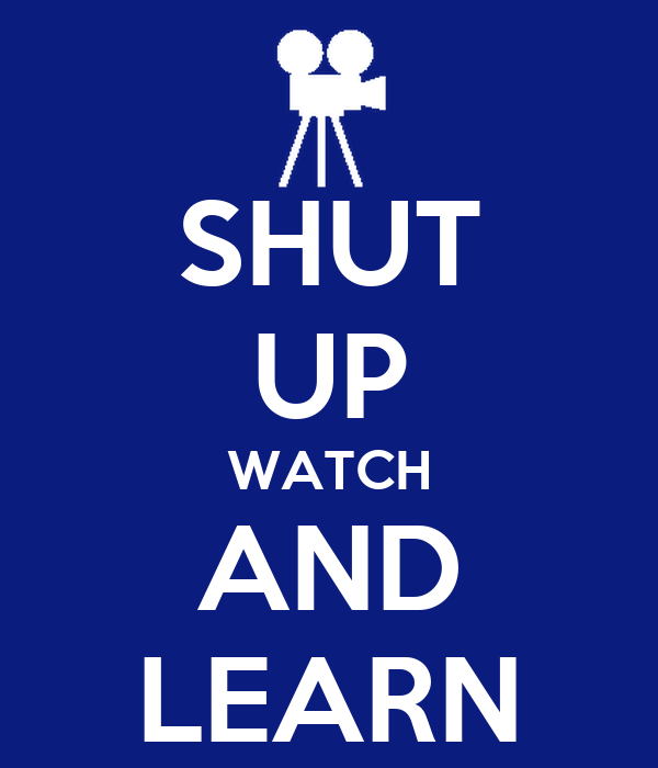 SHUT UP WATCH AND LEARN