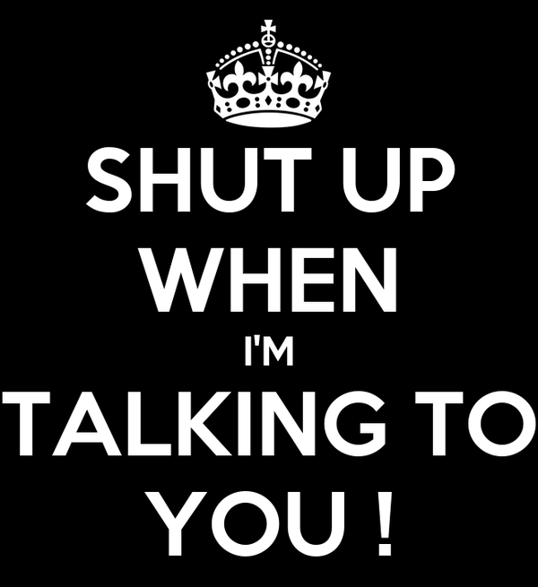 SHUT UP WHEN I'M TALKING TO YOU !