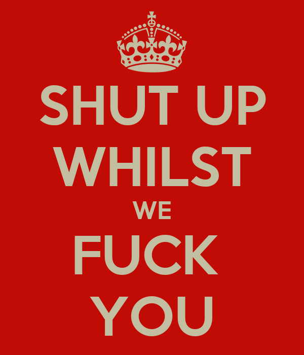 SHUT UP WHILST WE FUCK  YOU