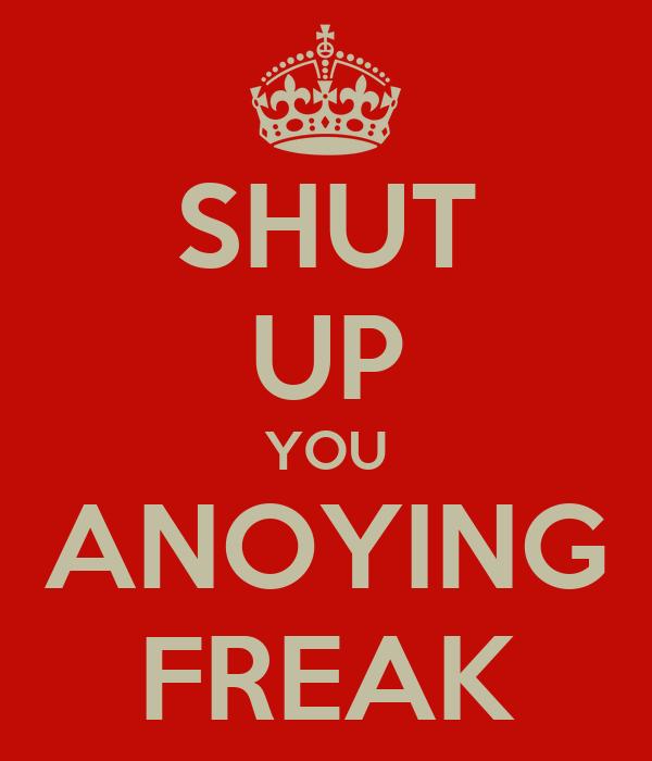 SHUT UP YOU ANOYING FREAK
