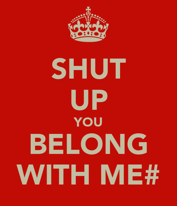 SHUT UP YOU BELONG WITH ME#