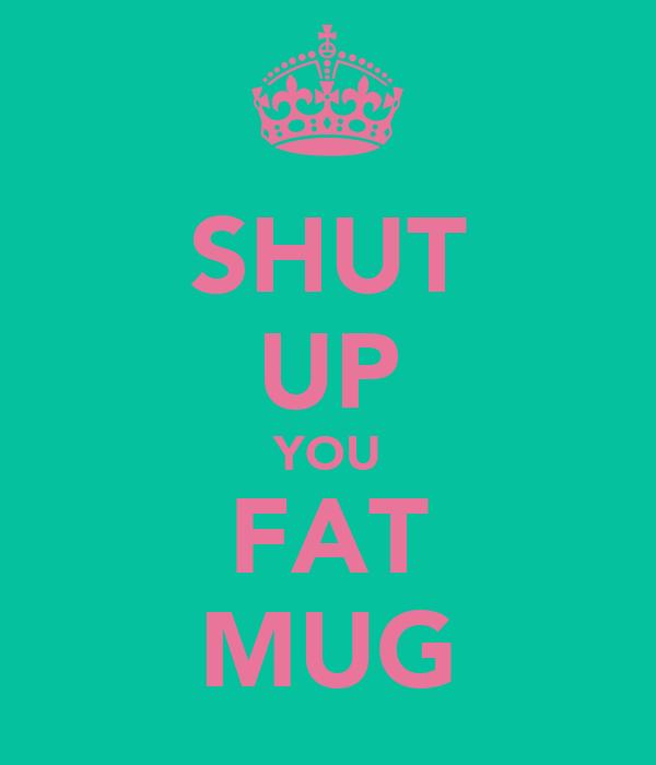 SHUT UP YOU FAT MUG