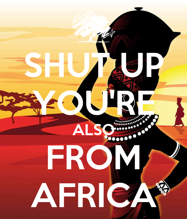 SHUT UP YOU'RE ALSO FROM AFRICA