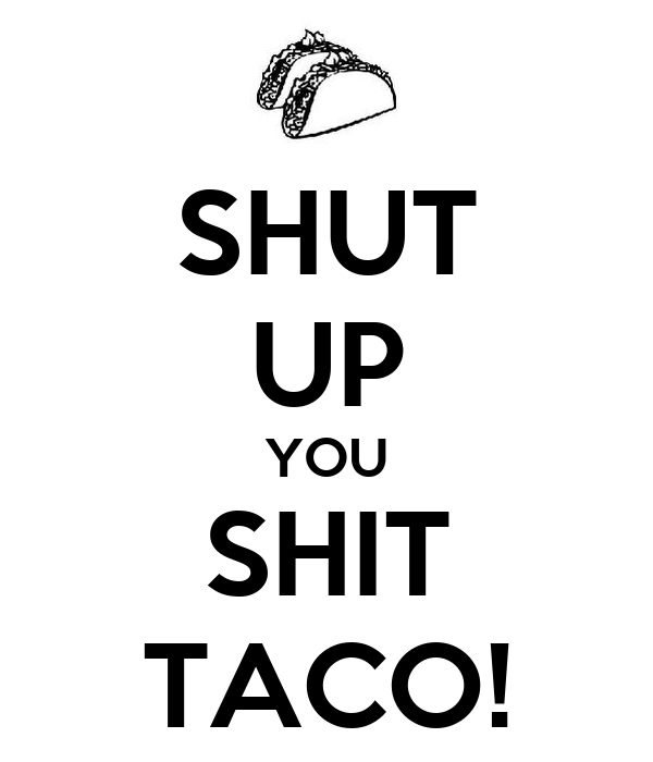 SHUT UP YOU SHIT TACO!