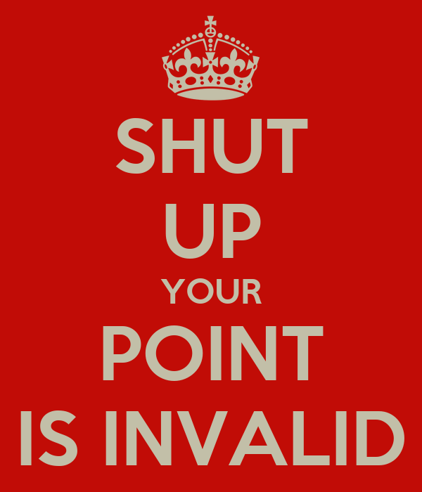SHUT UP YOUR POINT IS INVALID