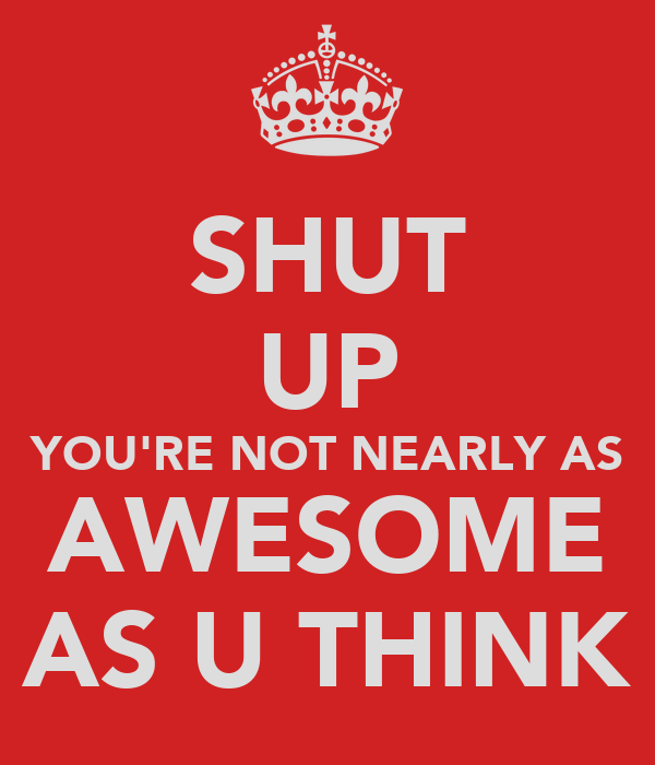 SHUT UP YOU'RE NOT NEARLY AS AWESOME AS U THINK