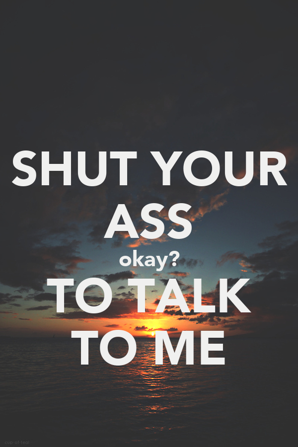 SHUT YOUR ASS okay? TO TALK TO ME