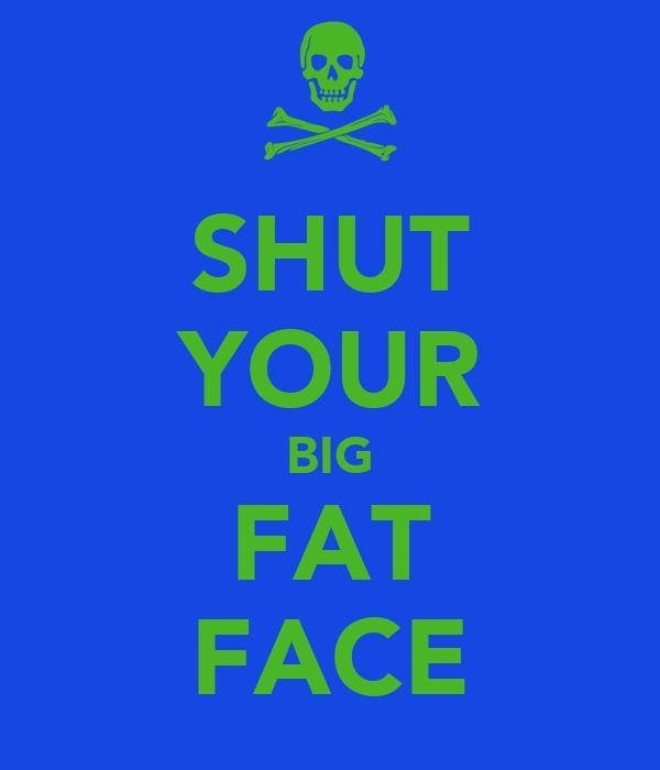SHUT YOUR BIG FAT FACE