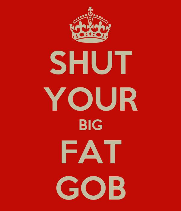 SHUT YOUR BIG FAT GOB