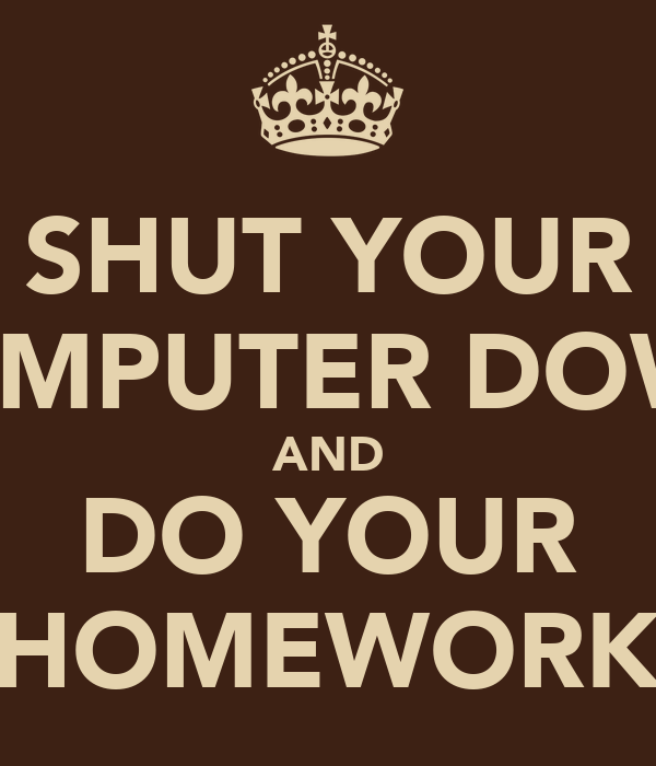 SHUT YOUR COMPUTER DOWN AND DO YOUR HOMEWORK