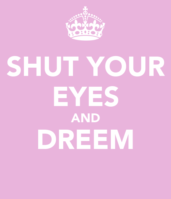 SHUT YOUR EYES AND DREEM