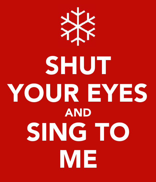 SHUT YOUR EYES AND SING TO ME