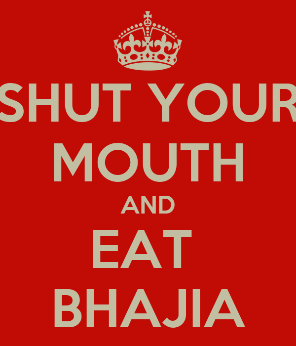 SHUT YOUR MOUTH AND EAT  BHAJIA