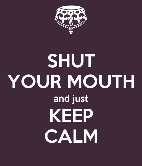 SHUT YOUR MOUTH and just KEEP CALM