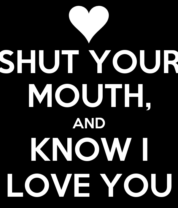SHUT YOUR MOUTH, AND KNOW I LOVE YOU