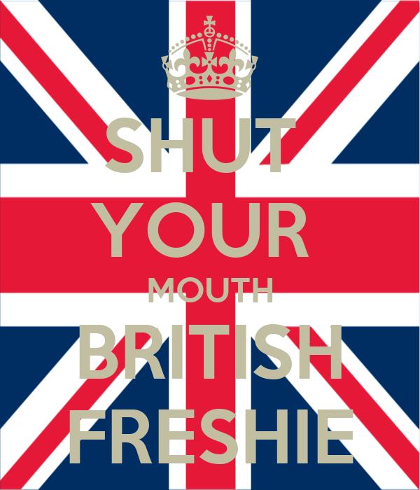 SHUT  YOUR  MOUTH BRITISH FRESHIE