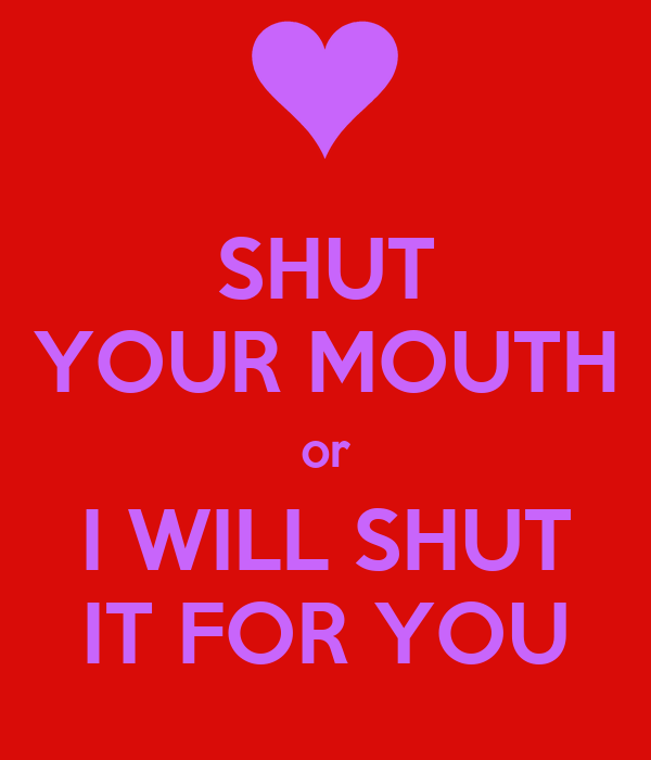 SHUT YOUR MOUTH or I WILL SHUT IT FOR YOU