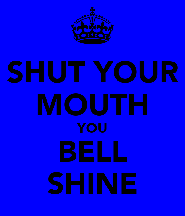 SHUT YOUR MOUTH YOU BELL SHINE