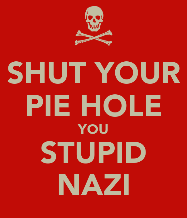 SHUT YOUR PIE HOLE YOU STUPID NAZI