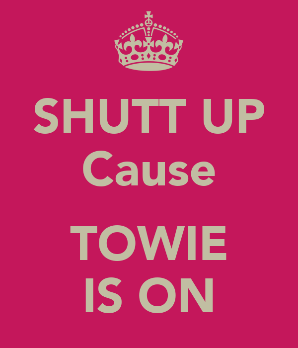 SHUTT UP Cause  TOWIE IS ON