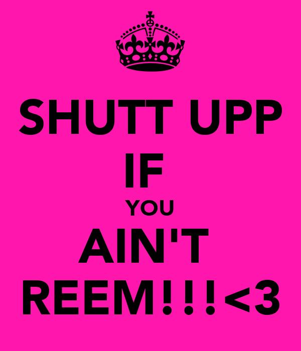SHUTT UPP IF  YOU AIN'T  REEM!!!<3