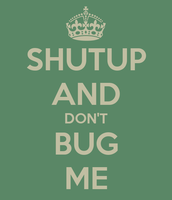 SHUTUP AND DON'T BUG ME
