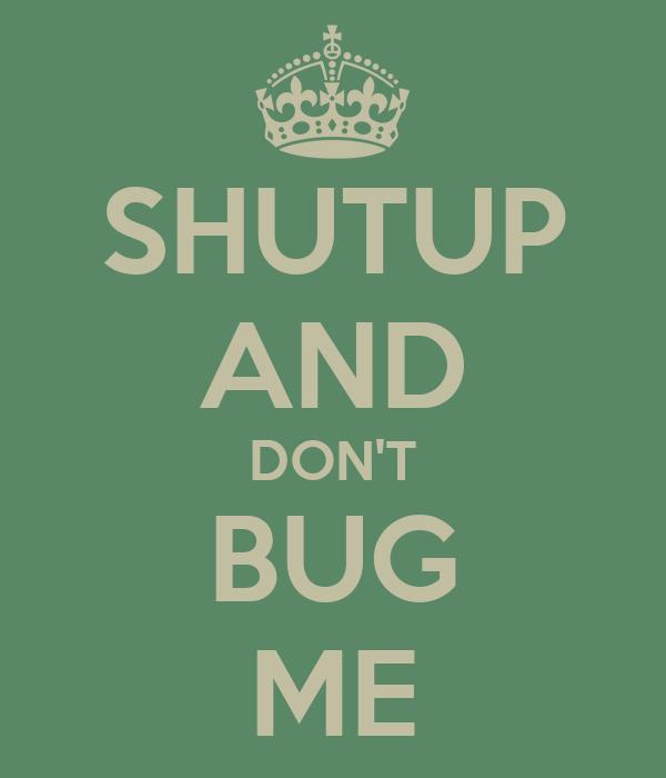 SHUTUP AND DON'T BUG ME