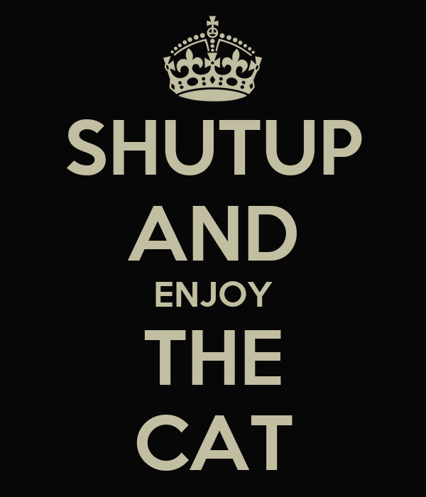 SHUTUP AND ENJOY THE CAT