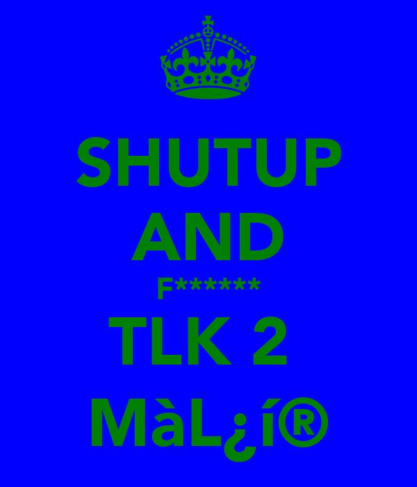 SHUTUP AND F****** TLK 2  MàL¿í®