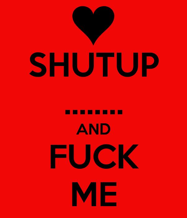 SHUTUP ........ AND FUCK ME