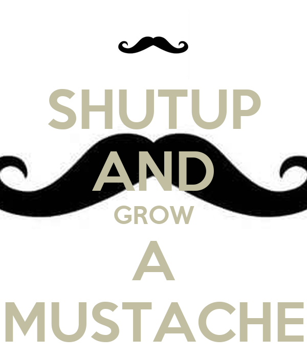 SHUTUP AND GROW A MUSTACHE