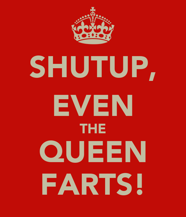 SHUTUP, EVEN THE QUEEN FARTS!