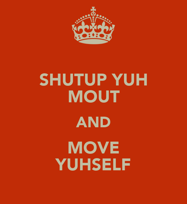 SHUTUP YUH MOUT AND MOVE YUHSELF