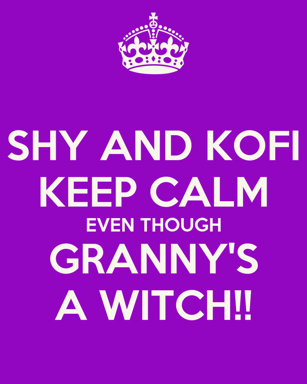 SHY AND KOFI KEEP CALM EVEN THOUGH GRANNY'S A WITCH!!