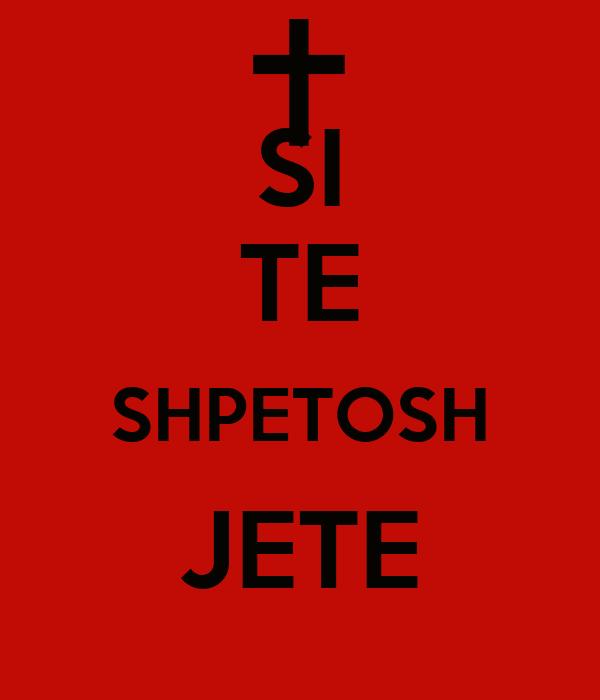 SI TE SHPETOSH JETE
