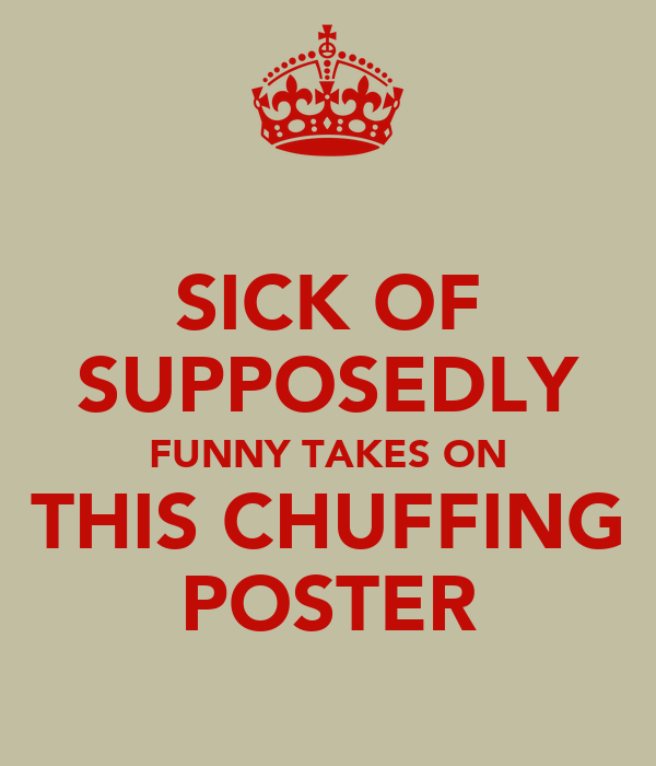 SICK OF SUPPOSEDLY FUNNY TAKES ON THIS CHUFFING POSTER